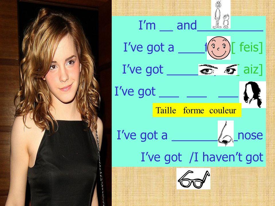 I've got a ____face [ feis] I've got ______eyes [ aiz]